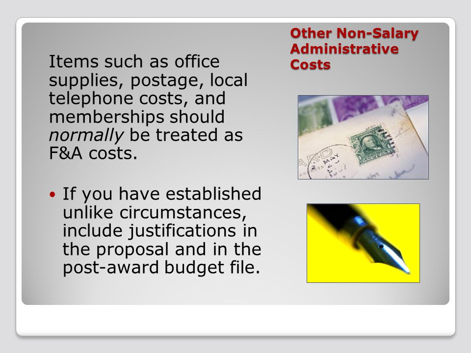 Other Non-Salary Administrative Costs Items such as office supplies, postage, local telephone costs, and memberships should normally be treated as F&A costs.