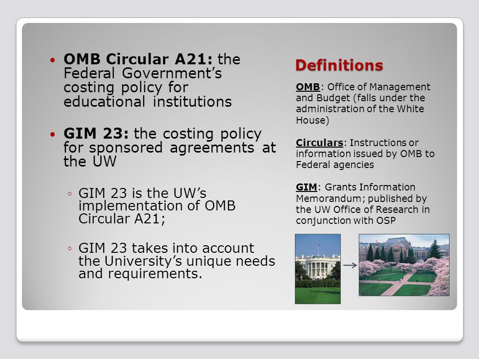 Definitions OMB: Office of Management and Budget (falls under the administration of the White House) Circulars: Instructions or information issued by OMB to Federal agencies GIM: Grants Information Memorandum; published by the UW Office of Research in conjunction with OSP OMB Circular A21: the Federal Government's costing policy for educational institutions GIM 23: the costing policy for sponsored agreements at the UW ◦GIM 23 is the UW's implementation of OMB Circular A21; ◦GIM 23 takes into account the University's unique needs and requirements.