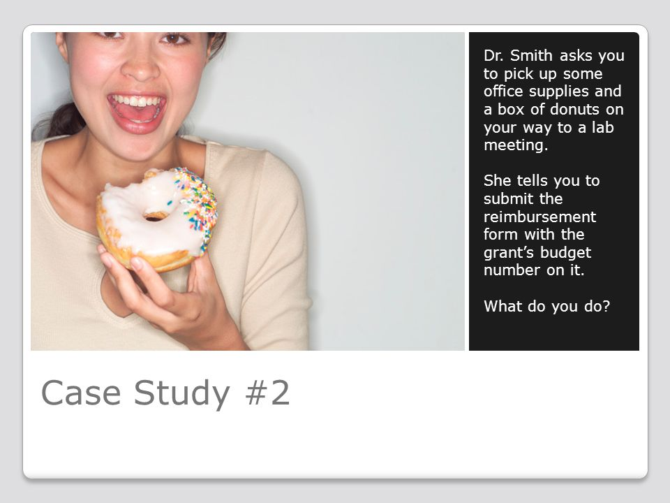Case Study #2 Dr. Smith asks you to pick up some office supplies and a box of donuts on your way to a lab meeting. She tells you to submit the reimbur