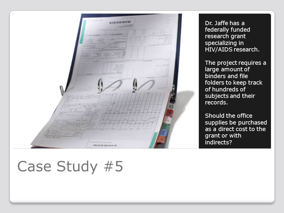 Case Study #5 Dr. Jaffe has a federally funded research grant specializing in HIV/AIDS research. The project requires a large amount of binders and fi