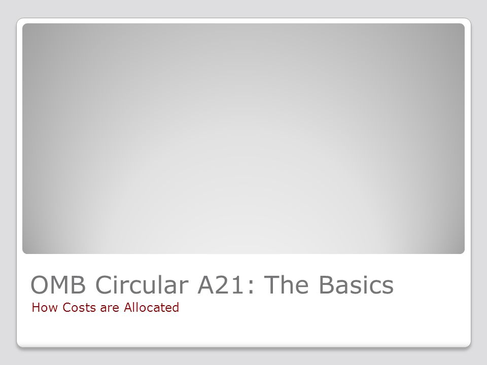 OMB Circular A21: The Basics How Costs are Allocated