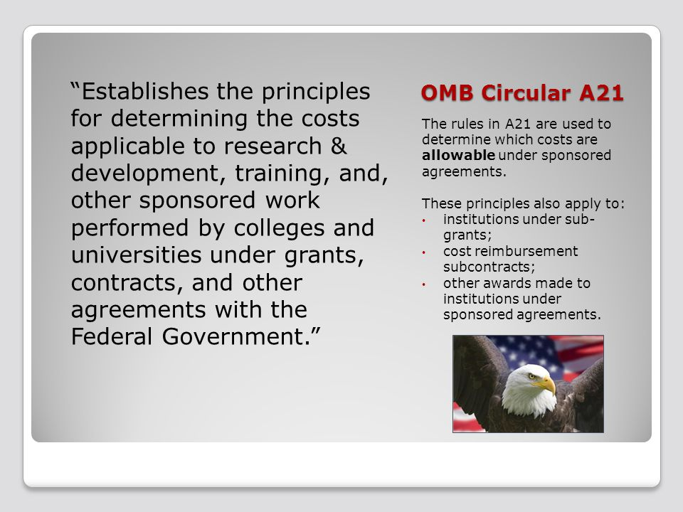 OMB Circular A21 The rules in A21 are used to determine which costs are allowable under sponsored agreements. These principles also apply to: institut