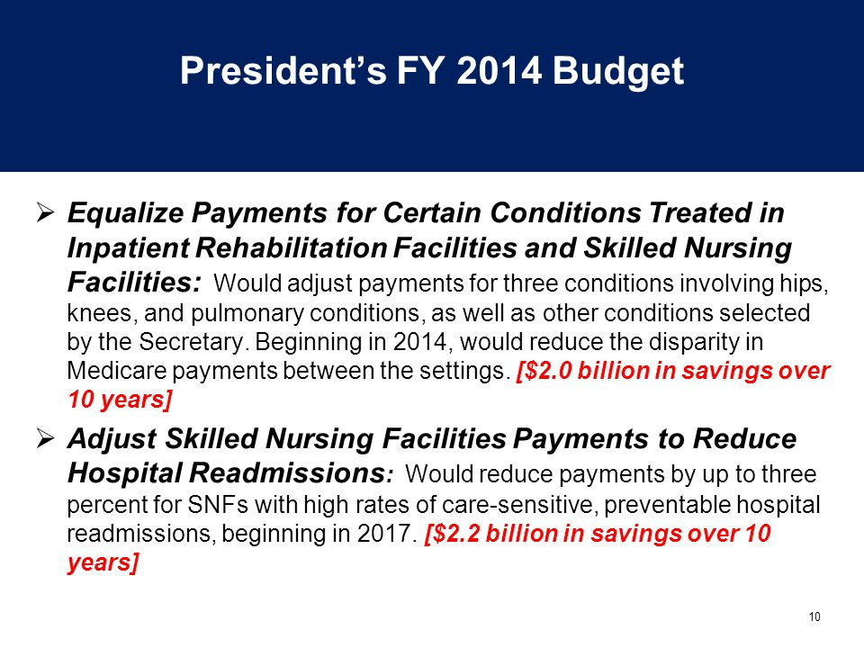 10 President's FY 2014 Budget  Equalize Payments for Certain Conditions Treated in Inpatient Rehabilitation Facilities and Skilled Nursing Facilities: Would adjust payments for three conditions involving hips, knees, and pulmonary conditions, as well as other conditions selected by the Secretary.
