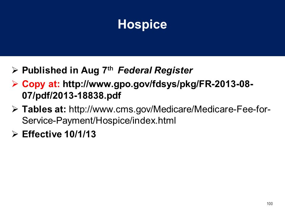 100 Hospice  Published in Aug 7 th Federal Register  Copy at: http://www.gpo.gov/fdsys/pkg/FR-2013-08- 07/pdf/2013-18838.pdf  Tables at: http://www.cms.gov/Medicare/Medicare-Fee-for- Service-Payment/Hospice/index.html  Effective 10/1/13
