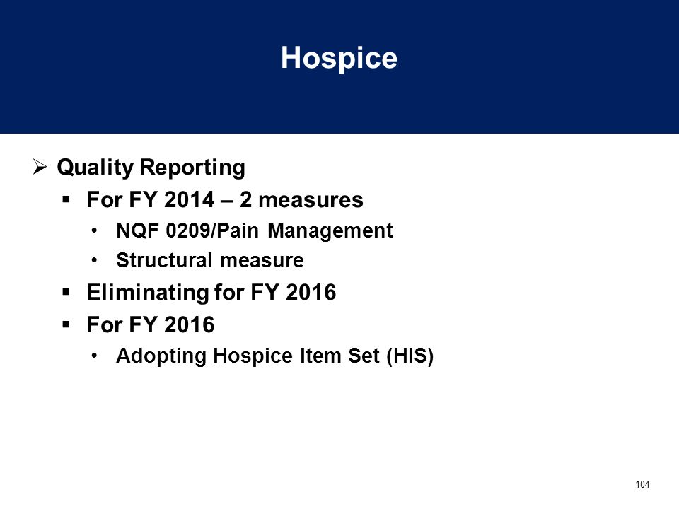 104 Hospice  Quality Reporting  For FY 2014 – 2 measures NQF 0209/Pain Management Structural measure  Eliminating for FY 2016  For FY 2016 Adopting Hospice Item Set (HIS)