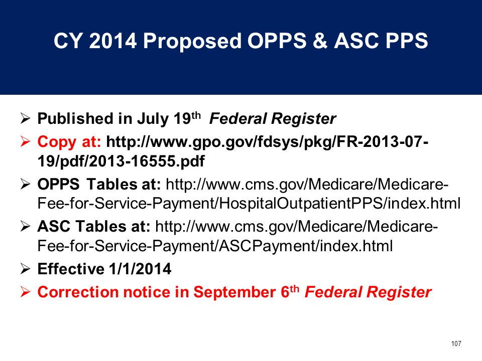107 CY 2014 Proposed OPPS & ASC PPS  Published in July 19 th Federal Register  Copy at: http://www.gpo.gov/fdsys/pkg/FR-2013-07- 19/pdf/2013-16555.pdf  OPPS Tables at: http://www.cms.gov/Medicare/Medicare- Fee-for-Service-Payment/HospitalOutpatientPPS/index.html  ASC Tables at: http://www.cms.gov/Medicare/Medicare- Fee-for-Service-Payment/ASCPayment/index.html  Effective 1/1/2014  Correction notice in September 6 th Federal Register
