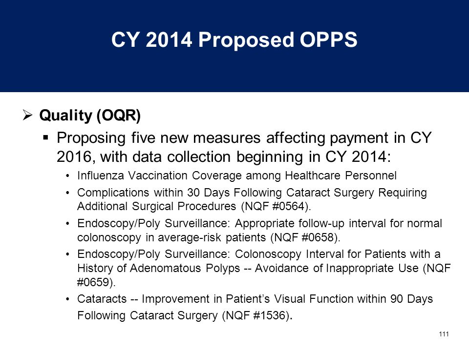 111 CY 2014 Proposed OPPS  Quality (OQR)  Proposing five new measures affecting payment in CY 2016, with data collection beginning in CY 2014: Influenza Vaccination Coverage among Healthcare Personnel Complications within 30 Days Following Cataract Surgery Requiring Additional Surgical Procedures (NQF #0564).