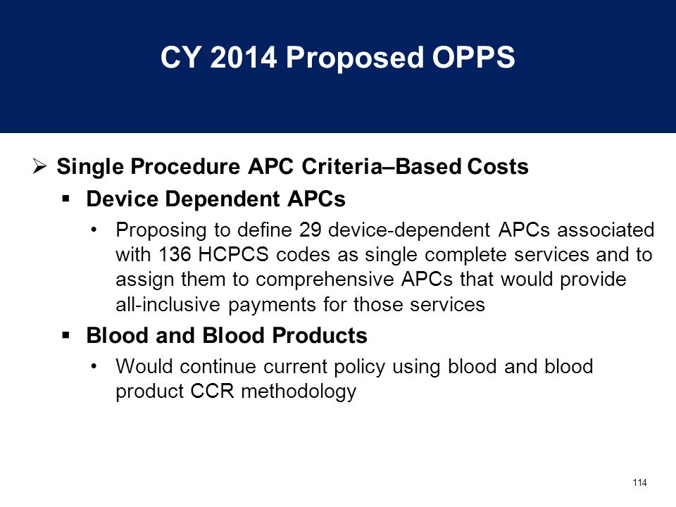 114 CY 2014 Proposed OPPS  Single Procedure APC Criteria–Based Costs  Device Dependent APCs Proposing to define 29 device-dependent APCs associated with 136 HCPCS codes as single complete services and to assign them to comprehensive APCs that would provide all-inclusive payments for those services  Blood and Blood Products Would continue current policy using blood and blood product CCR methodology
