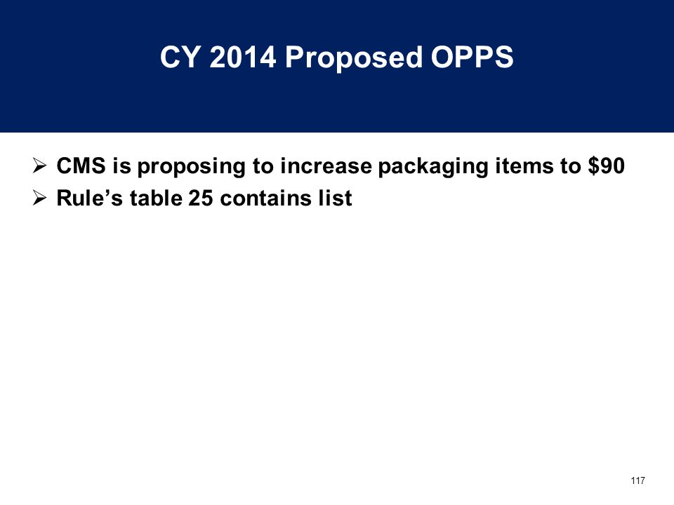 117 CY 2014 Proposed OPPS  CMS is proposing to increase packaging items to $90  Rule's table 25 contains list