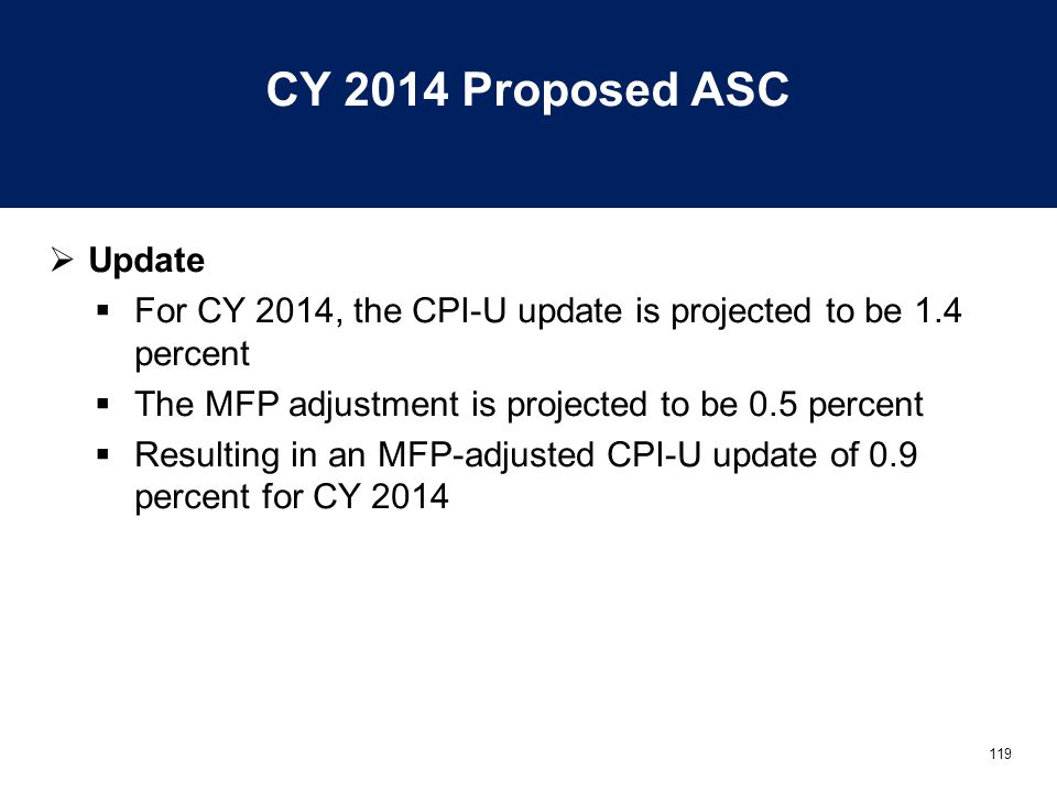 119 CY 2014 Proposed ASC  Update  For CY 2014, the CPI-U update is projected to be 1.4 percent  The MFP adjustment is projected to be 0.5 percent  Resulting in an MFP-adjusted CPI-U update of 0.9 percent for CY 2014