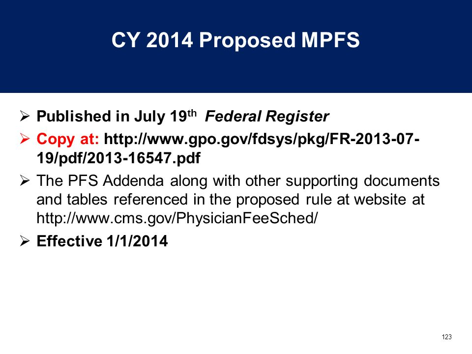 123 CY 2014 Proposed MPFS  Published in July 19 th Federal Register  Copy at: http://www.gpo.gov/fdsys/pkg/FR-2013-07- 19/pdf/2013-16547.pdf  The PFS Addenda along with other supporting documents and tables referenced in the proposed rule at website at http://www.cms.gov/PhysicianFeeSched/  Effective 1/1/2014