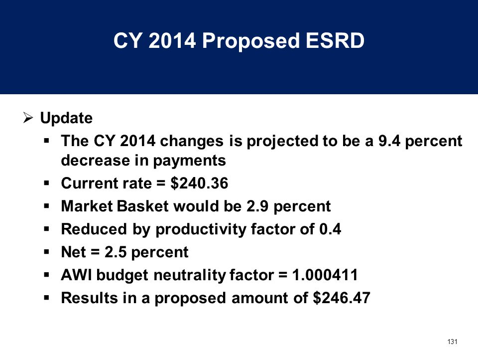 131 CY 2014 Proposed ESRD  Update  The CY 2014 changes is projected to be a 9.4 percent decrease in payments  Current rate = $240.36  Market Basket would be 2.9 percent  Reduced by productivity factor of 0.4  Net = 2.5 percent  AWI budget neutrality factor = 1.000411  Results in a proposed amount of $246.47