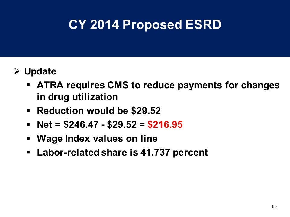 132 CY 2014 Proposed ESRD  Update  ATRA requires CMS to reduce payments for changes in drug utilization  Reduction would be $29.52  Net = $246.47 - $29.52 = $216.95  Wage Index values on line  Labor-related share is 41.737 percent