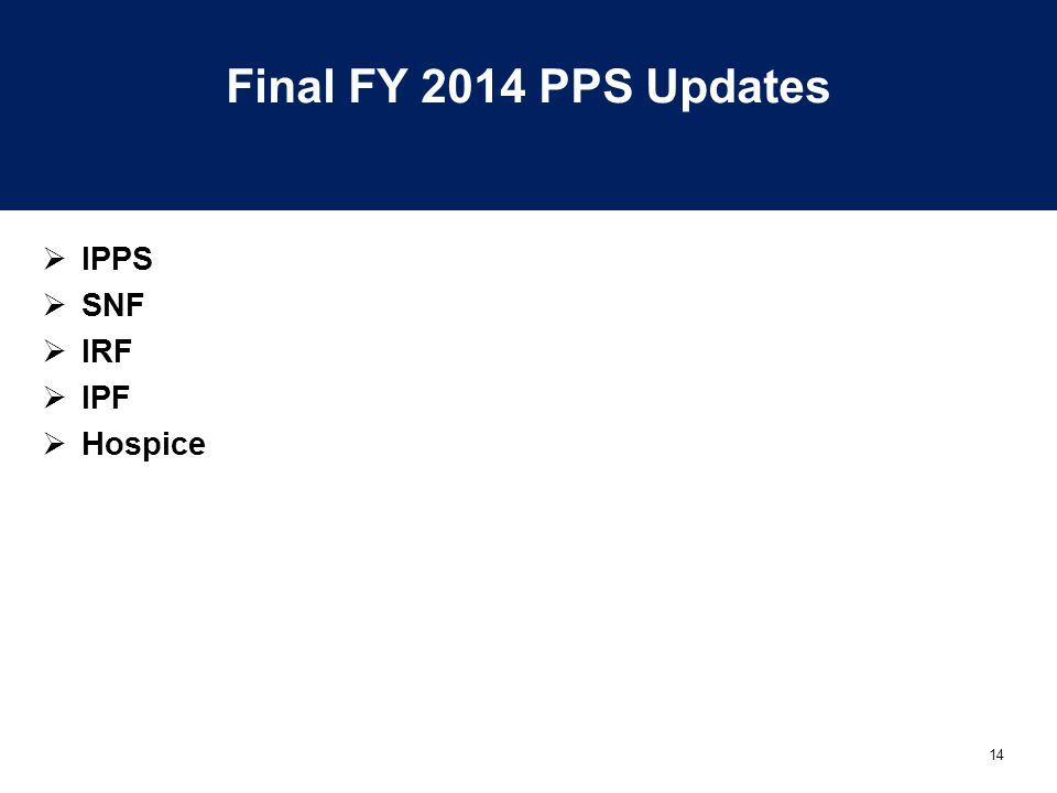 14 Final FY 2014 PPS Updates  IPPS  SNF  IRF  IPF  Hospice