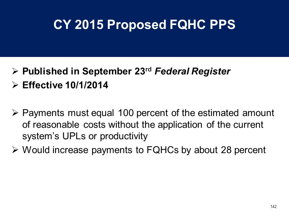 142 CY 2015 Proposed FQHC PPS  Published in September 23 rd Federal Register  Effective 10/1/2014  Payments must equal 100 percent of the estimated amount of reasonable costs without the application of the current system's UPLs or productivity  Would increase payments to FQHCs by about 28 percent