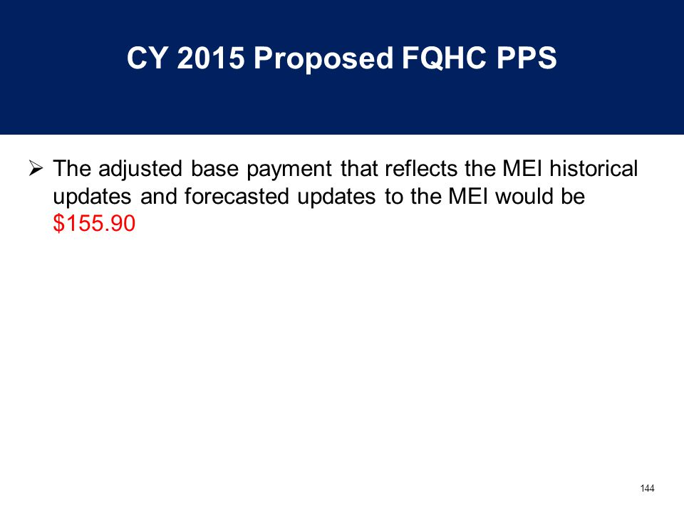 144 CY 2015 Proposed FQHC PPS  The adjusted base payment that reflects the MEI historical updates and forecasted updates to the MEI would be $155.90