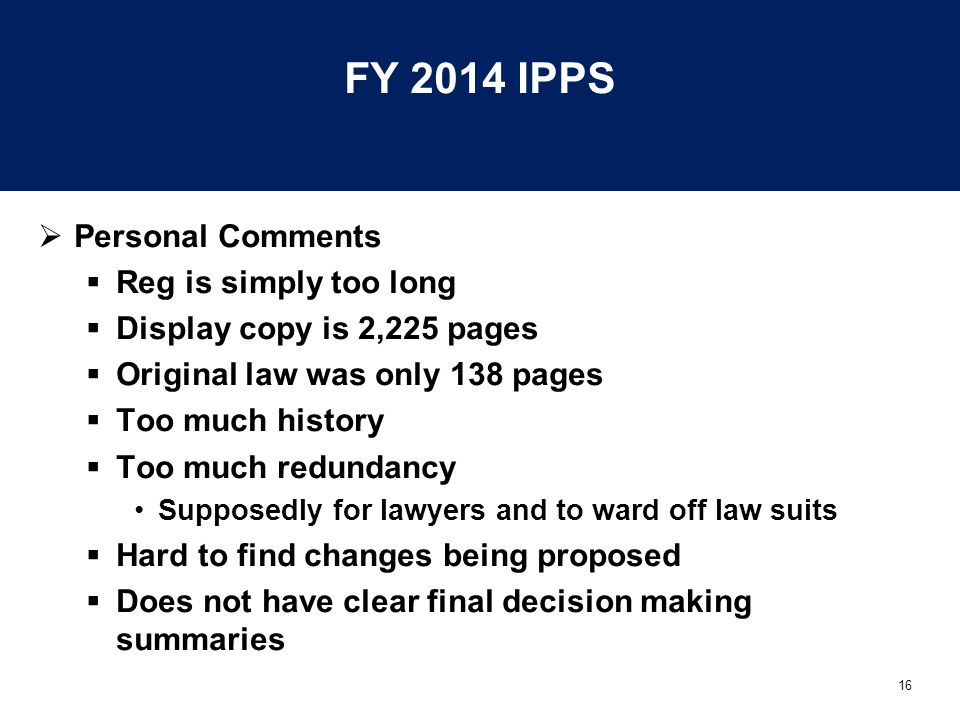 16 FY 2014 IPPS  Personal Comments  Reg is simply too long  Display copy is 2,225 pages  Original law was only 138 pages  Too much history  Too much redundancy Supposedly for lawyers and to ward off law suits  Hard to find changes being proposed  Does not have clear final decision making summaries