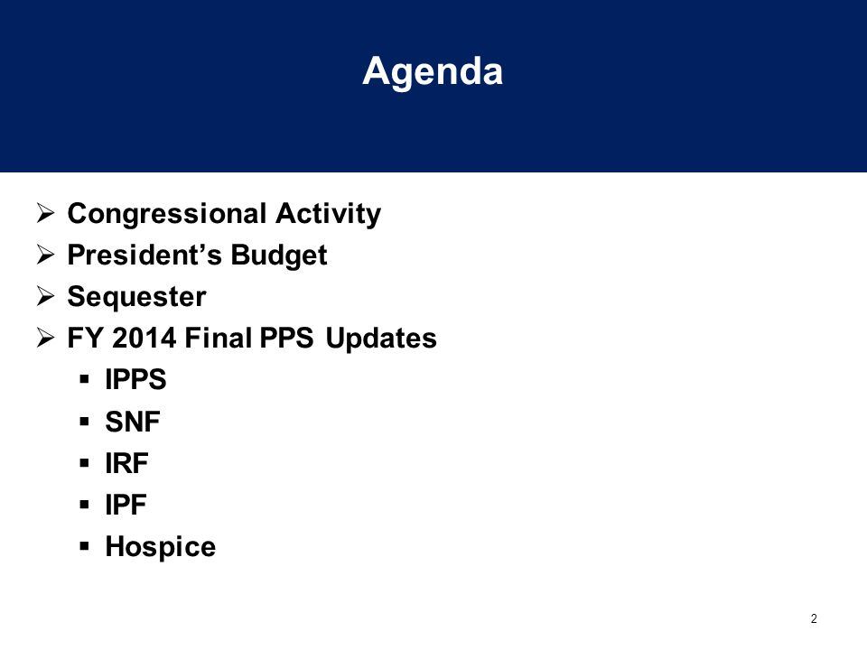 2 Agenda  Congressional Activity  President's Budget  Sequester  FY 2014 Final PPS Updates  IPPS  SNF  IRF  IPF  Hospice