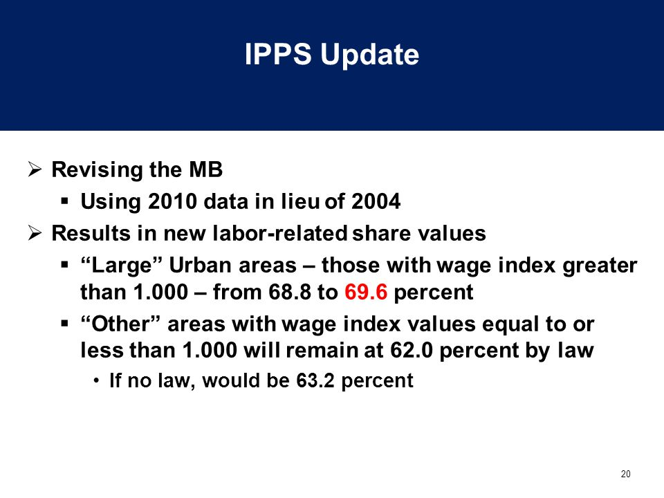 20 IPPS Update  Revising the MB  Using 2010 data in lieu of 2004  Results in new labor-related share values  Large Urban areas – those with wage index greater than 1.000 – from 68.8 to 69.6 percent  Other areas with wage index values equal to or less than 1.000 will remain at 62.0 percent by law If no law, would be 63.2 percent