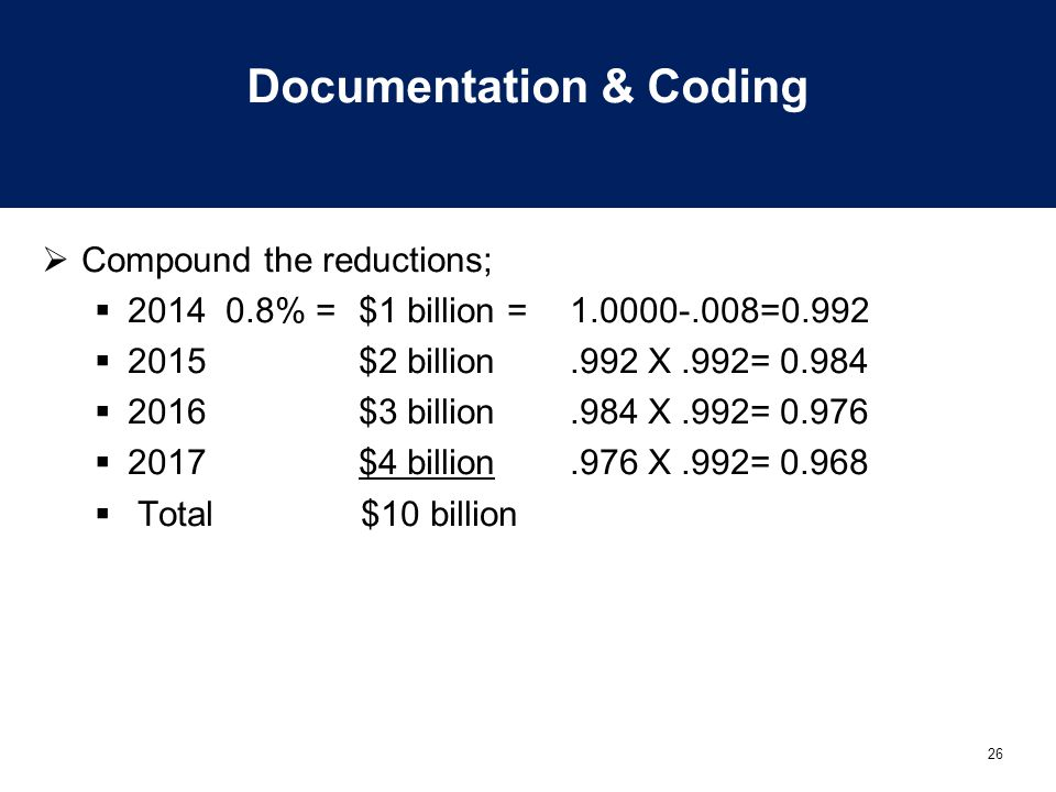 26 Documentation & Coding  Compound the reductions;  2014 0.8% = $1 billion = 1.0000-.008=0.992  2015$2 billion.992 X.992= 0.984  2016$3 billion.984 X.992= 0.976  2017$4 billion.976 X.992= 0.968  Total $10 billion