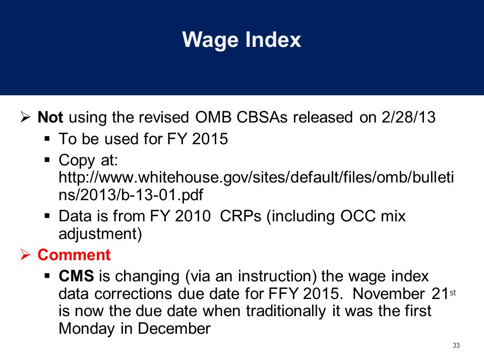 33 Wage Index  Not using the revised OMB CBSAs released on 2/28/13  To be used for FY 2015  Copy at: http://www.whitehouse.gov/sites/default/files/omb/bulleti ns/2013/b-13-01.pdf  Data is from FY 2010 CRPs (including OCC mix adjustment)  Comment  CMS is changing (via an instruction) the wage index data corrections due date for FFY 2015.