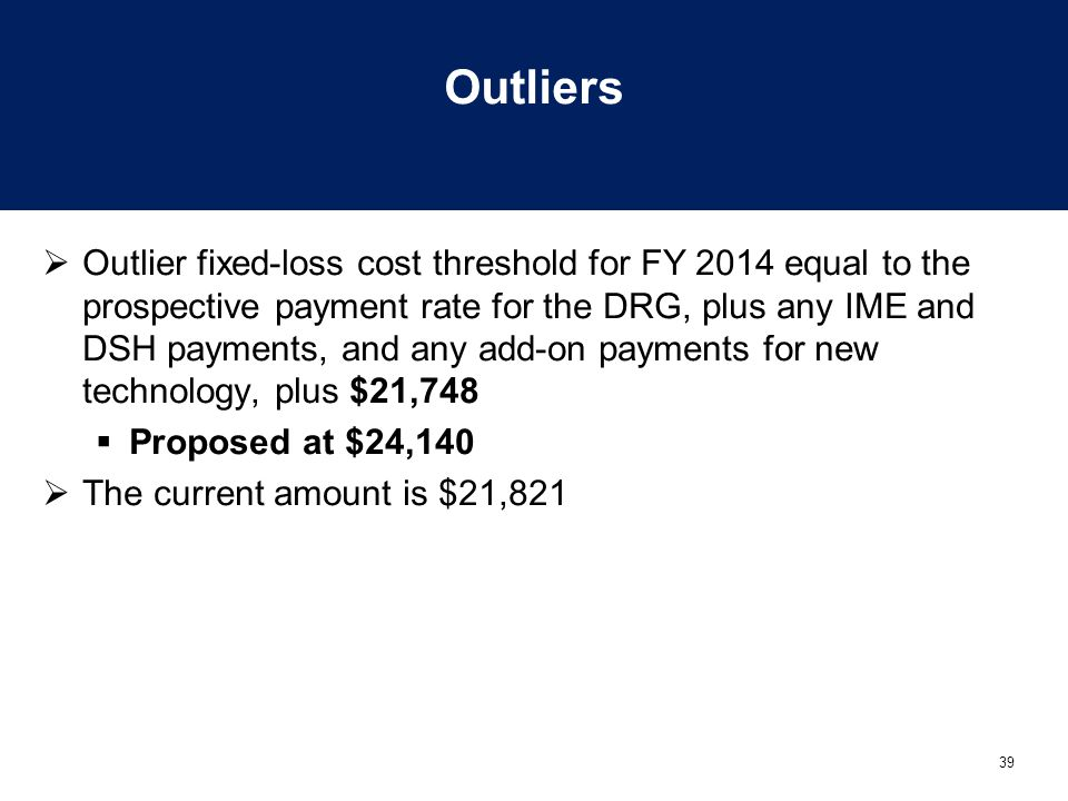 39 Outliers  Outlier fixed-loss cost threshold for FY 2014 equal to the prospective payment rate for the DRG, plus any IME and DSH payments, and any add-on payments for new technology, plus $21,748  Proposed at $24,140  The current amount is $21,821