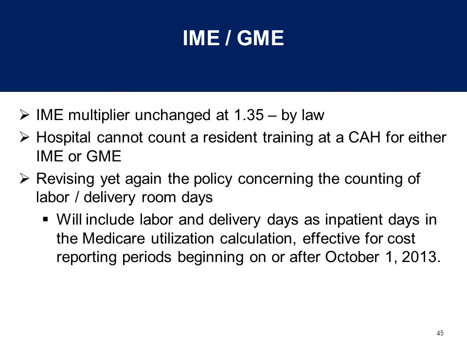 45 IME / GME  IME multiplier unchanged at 1.35 – by law  Hospital cannot count a resident training at a CAH for either IME or GME  Revising yet again the policy concerning the counting of labor / delivery room days  Will include labor and delivery days as inpatient days in the Medicare utilization calculation, effective for cost reporting periods beginning on or after October 1, 2013.