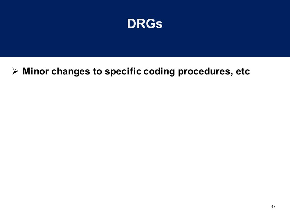 47 DRGs  Minor changes to specific coding procedures, etc