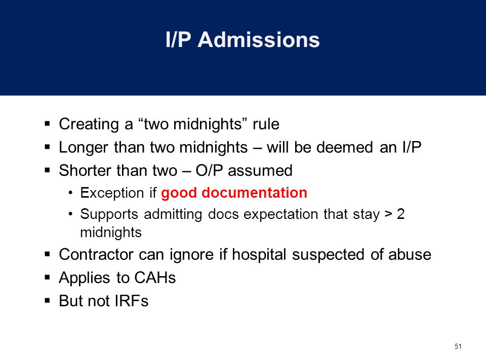 51 I/P Admissions  Creating a two midnights rule  Longer than two midnights – will be deemed an I/P  Shorter than two – O/P assumed Exception if good documentation Supports admitting docs expectation that stay > 2 midnights  Contractor can ignore if hospital suspected of abuse  Applies to CAHs  But not IRFs