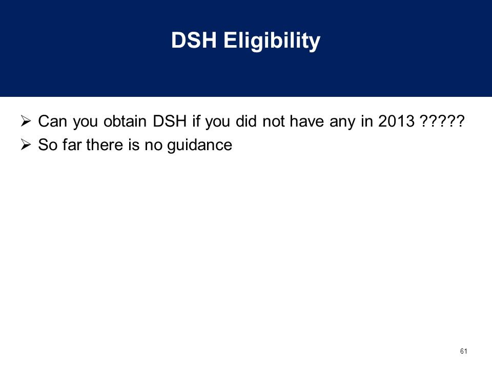 61 DSH Eligibility  Can you obtain DSH if you did not have any in 2013 .