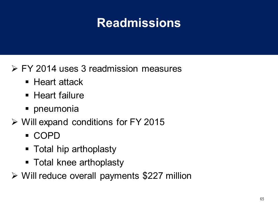 65 Readmissions  FY 2014 uses 3 readmission measures  Heart attack  Heart failure  pneumonia  Will expand conditions for FY 2015  COPD  Total hip arthoplasty  Total knee arthoplasty  Will reduce overall payments $227 million