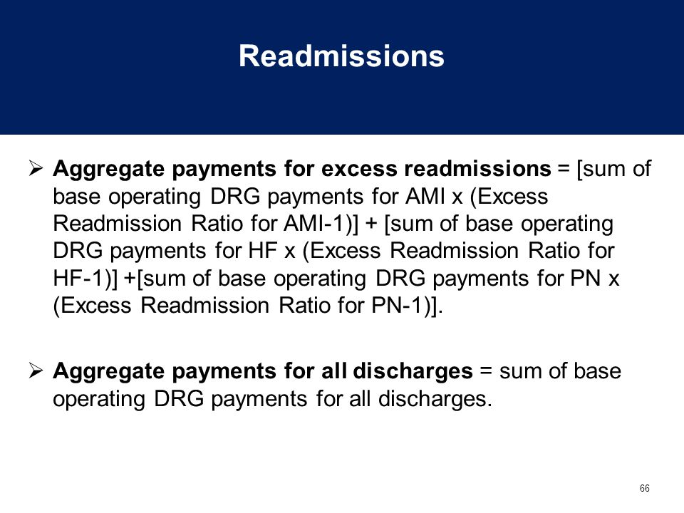 66 Readmissions  Aggregate payments for excess readmissions = [sum of base operating DRG payments for AMI x (Excess Readmission Ratio for AMI-1)] + [sum of base operating DRG payments for HF x (Excess Readmission Ratio for HF-1)] +[sum of base operating DRG payments for PN x (Excess Readmission Ratio for PN-1)].
