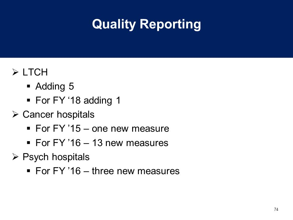 74 Quality Reporting  LTCH  Adding 5  For FY '18 adding 1  Cancer hospitals  For FY '15 – one new measure  For FY '16 – 13 new measures  Psych hospitals  For FY '16 – three new measures