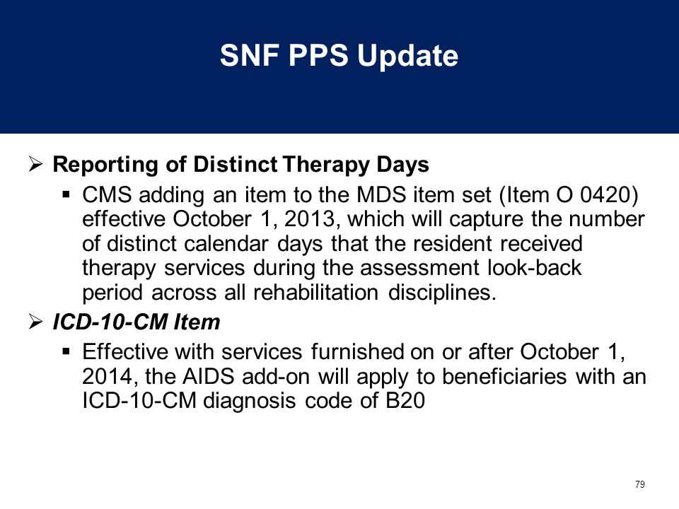 79 SNF PPS Update  Reporting of Distinct Therapy Days  CMS adding an item to the MDS item set (Item O 0420) effective October 1, 2013, which will capture the number of distinct calendar days that the resident received therapy services during the assessment look-back period across all rehabilitation disciplines.