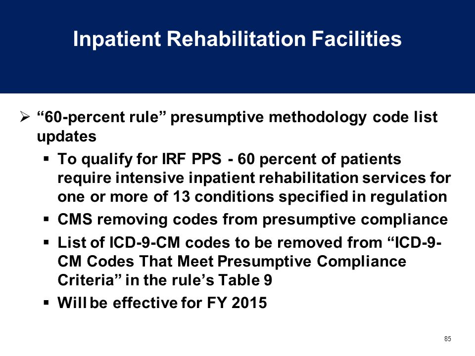 85 Inpatient Rehabilitation Facilities  60-percent rule presumptive methodology code list updates  To qualify for IRF PPS - 60 percent of patients require intensive inpatient rehabilitation services for one or more of 13 conditions specified in regulation  CMS removing codes from presumptive compliance  List of ICD-9-CM codes to be removed from ICD-9- CM Codes That Meet Presumptive Compliance Criteria in the rule's Table 9  Will be effective for FY 2015