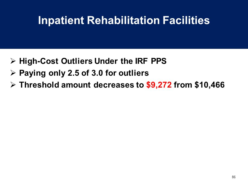 86 Inpatient Rehabilitation Facilities  High-Cost Outliers Under the IRF PPS  Paying only 2.5 of 3.0 for outliers  Threshold amount decreases to $9,272 from $10,466