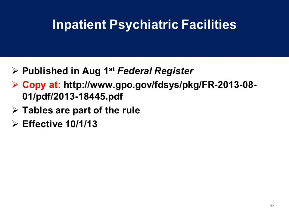 93 Inpatient Psychiatric Facilities  Published in Aug 1 st Federal Register  Copy at: http://www.gpo.gov/fdsys/pkg/FR-2013-08- 01/pdf/2013-18445.pdf  Tables are part of the rule  Effective 10/1/13