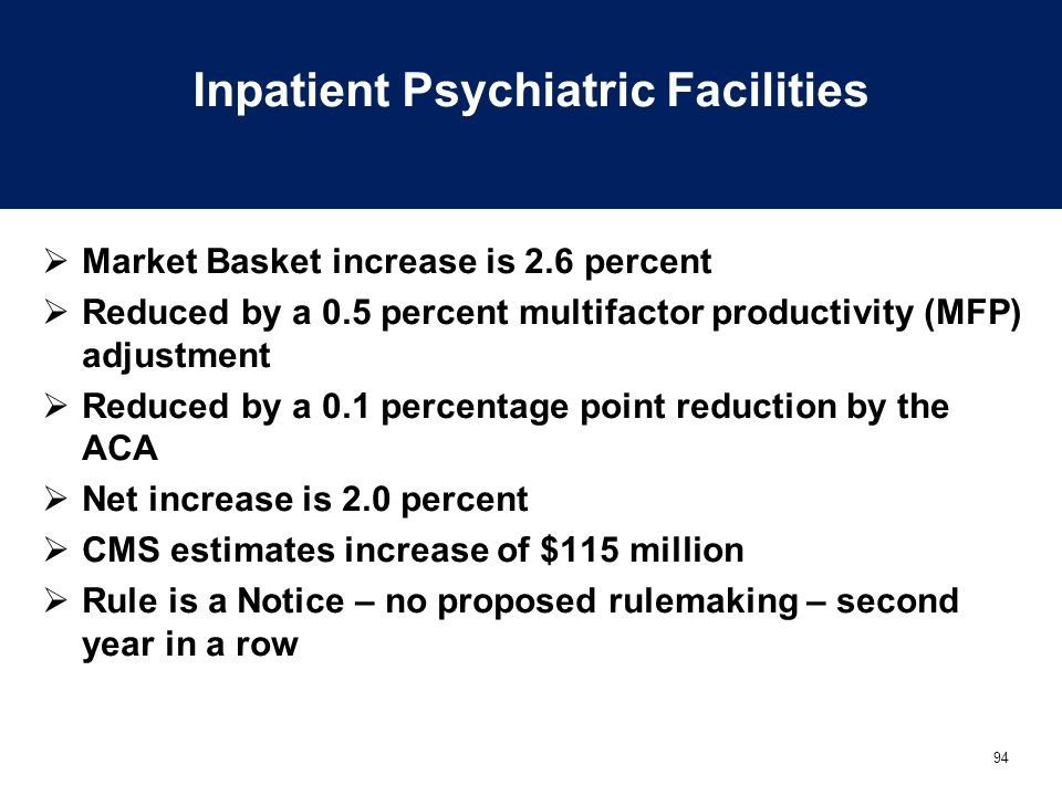 94 Inpatient Psychiatric Facilities  Market Basket increase is 2.6 percent  Reduced by a 0.5 percent multifactor productivity (MFP) adjustment  Reduced by a 0.1 percentage point reduction by the ACA  Net increase is 2.0 percent  CMS estimates increase of $115 million  Rule is a Notice – no proposed rulemaking – second year in a row