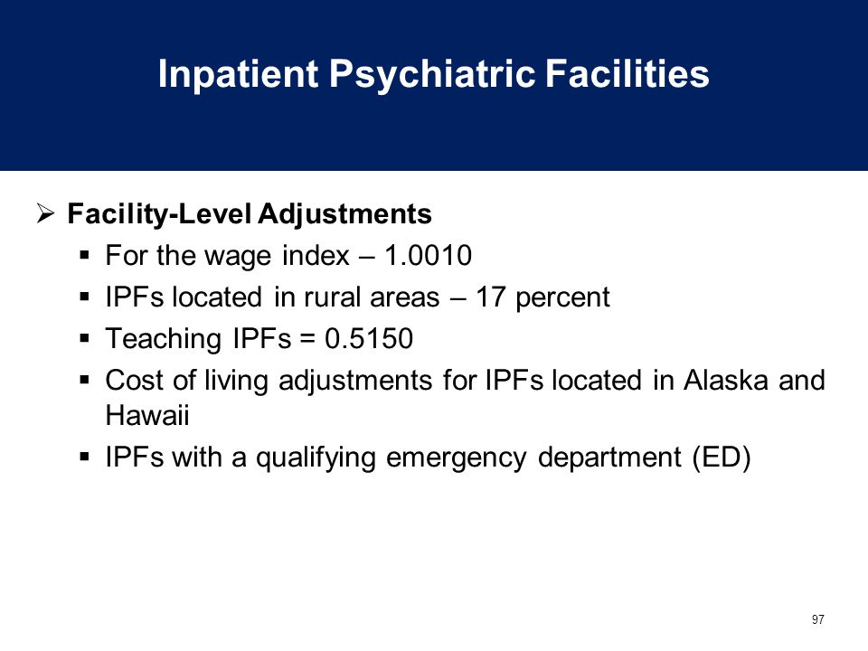 97 Inpatient Psychiatric Facilities  Facility-Level Adjustments  For the wage index – 1.0010  IPFs located in rural areas – 17 percent  Teaching IPFs = 0.5150  Cost of living adjustments for IPFs located in Alaska and Hawaii  IPFs with a qualifying emergency department (ED)