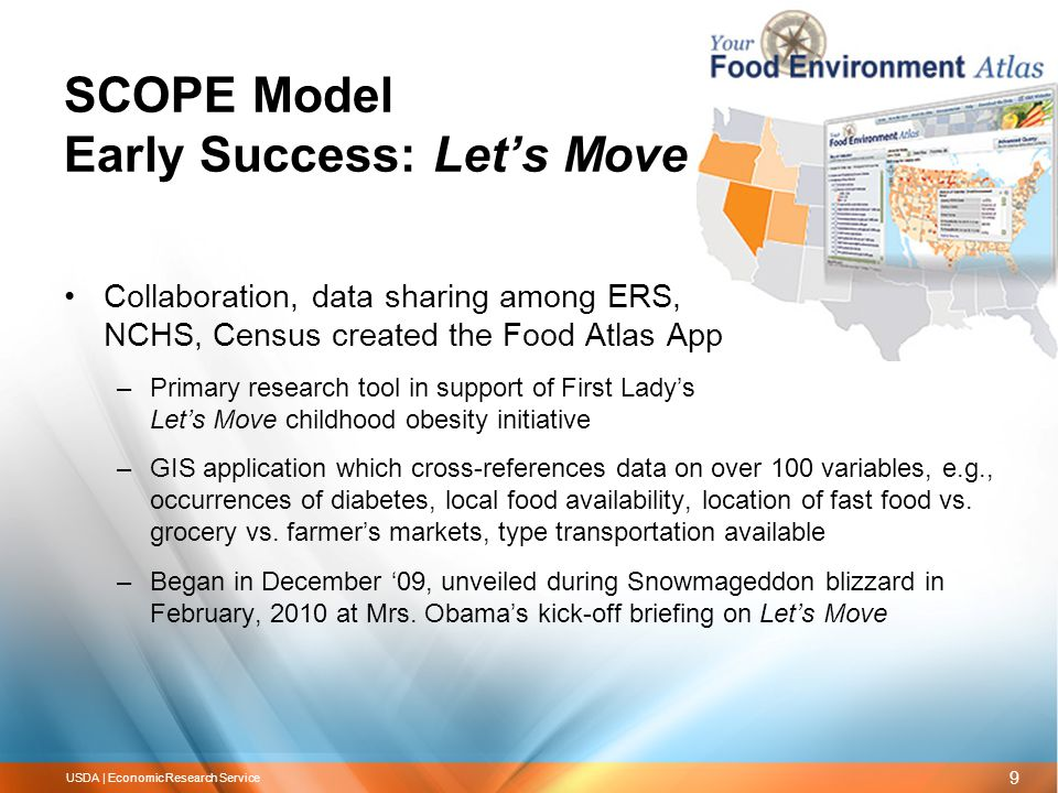 9 USDA | Economic Research Service SCOPE Model Early Success: Let's Move Collaboration, data sharing among ERS, NCHS, Census created the Food Atlas App –Primary research tool in support of First Lady's Let's Move childhood obesity initiative –GIS application which cross-references data on over 100 variables, e.g., occurrences of diabetes, local food availability, location of fast food vs.