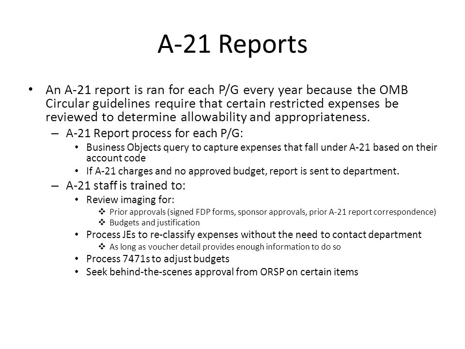 A-21 Reports An A-21 report is ran for each P/G every year because the OMB Circular guidelines require that certain restricted expenses be reviewed to determine allowability and appropriateness.