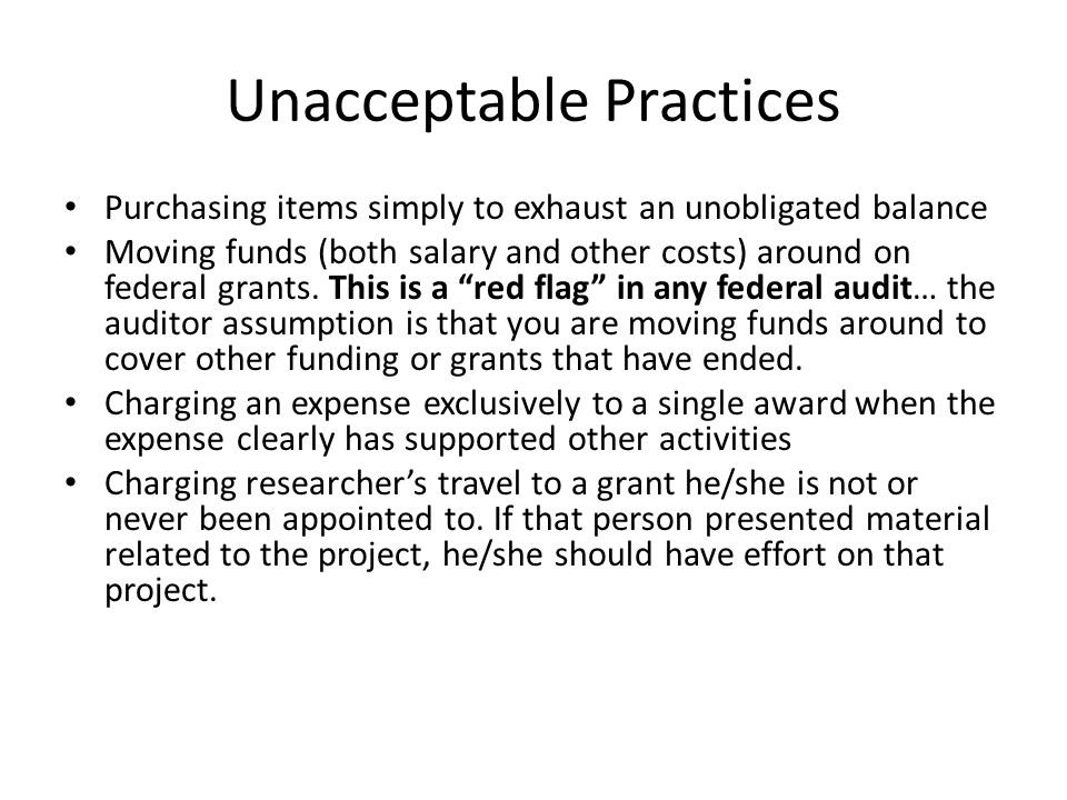 Unacceptable Practices Purchasing items simply to exhaust an unobligated balance Moving funds (both salary and other costs) around on federal grants.