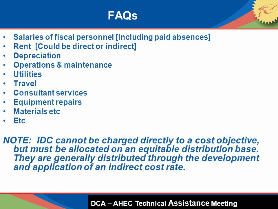 Salaries of fiscal personnel [Including paid absences] Rent [Could be direct or indirect] Depreciation Operations & maintenance Utilities Travel Consultant services Equipment repairs Materials etc Etc NOTE: IDC cannot be charged directly to a cost objective, but must be allocated on an equitable distribution base.