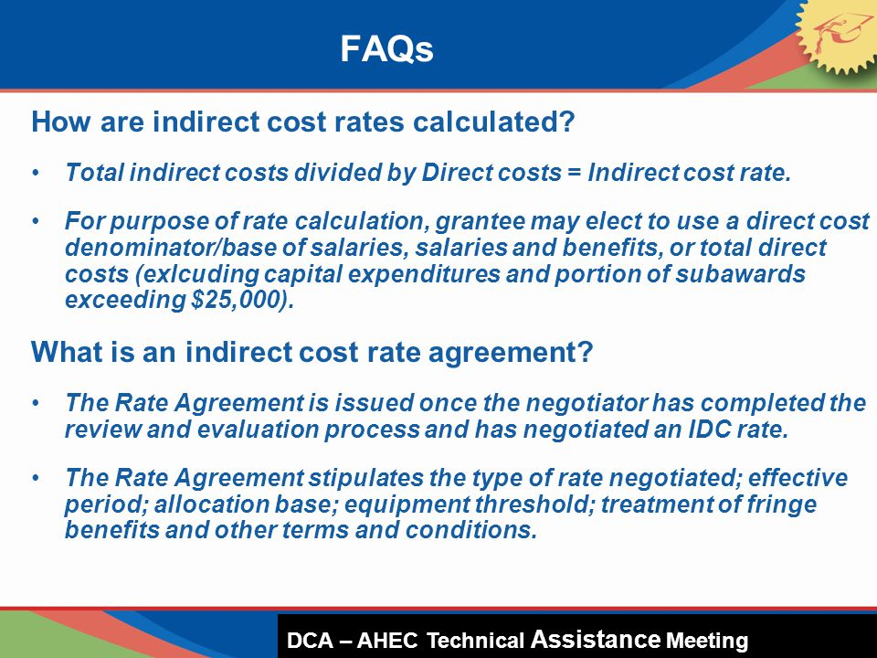 How are indirect cost rates calculated? Total indirect costs divided by Direct costs = Indirect cost rate. For purpose of rate calculation, grantee ma