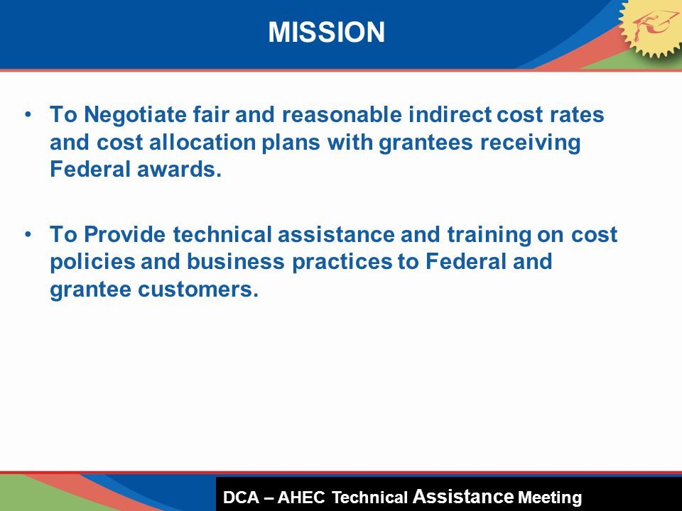 To Negotiate fair and reasonable indirect cost rates and cost allocation plans with grantees receiving Federal awards. To Provide technical assistance