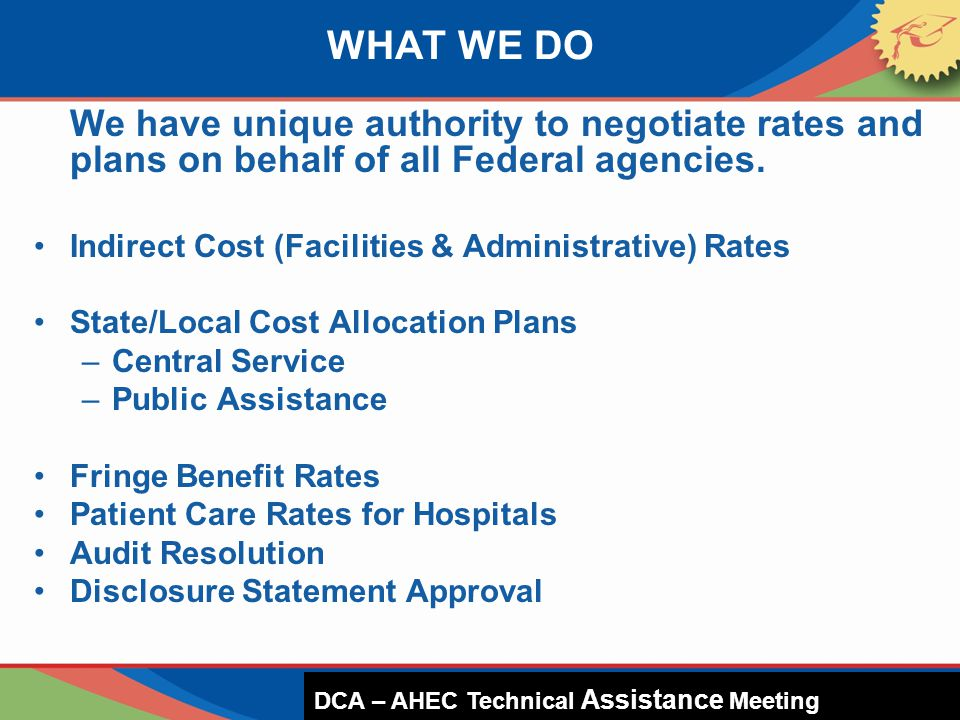 We have unique authority to negotiate rates and plans on behalf of all Federal agencies. Indirect Cost (Facilities & Administrative) Rates State/Local