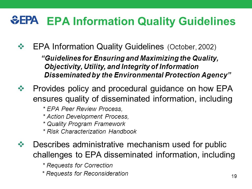 EPA Information Quality Guidelines Reference existing Agency policies  Quality System  Peer Review Policy  Action Development Process  Risk Characterization Policy and Handbook  Program-Specific Policies Agency Guidance Developed  A Summary of General Assessment Factors for Evaluating the Quality of Scientific and Technical Information (SPC, 2002)  EPA Pre-Dissemination Review Guidelines (OEI, 2006) 20
