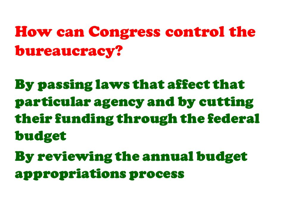 By passing laws that affect that particular agency and by cutting their funding through the federal budget By reviewing the annual budget appropriations process