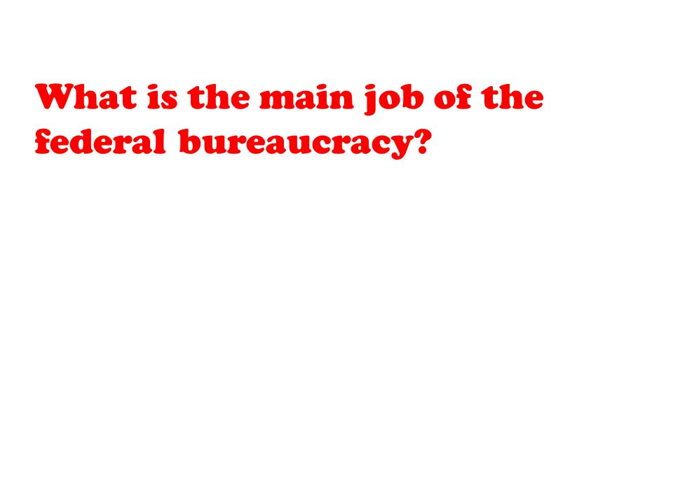 What is the main job of the federal bureaucracy