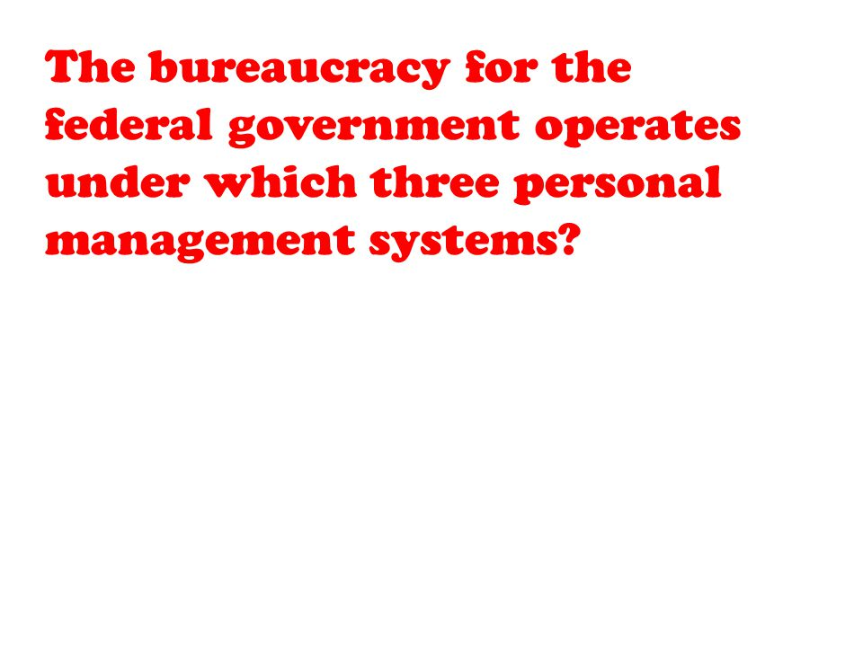 The bureaucracy for the federal government operates under which three personal management systems
